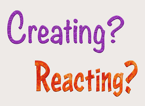 Are you creating or reacting
